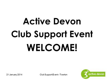 Active Devon Club Support Event WELCOME! 21 January 2014Club Support Event - Tiverton.