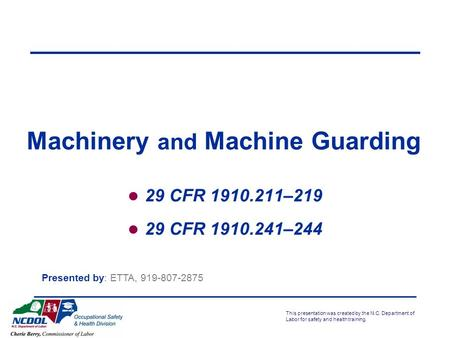 This presentation was created by the N.C. Department of Labor for safety and health training. Machinery and Machine Guarding 29 CFR 1910.211–219 29 CFR.