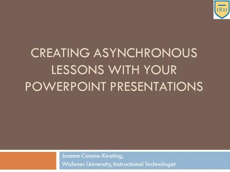 CREATING ASYNCHRONOUS LESSONS WITH YOUR POWERPOINT PRESENTATIONS Joanne Caione-Keating, Widener University, Instructional Technologist.