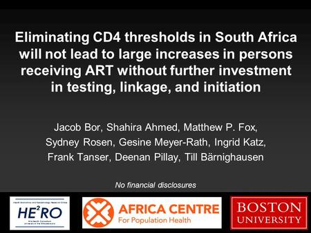 Boston University Slideshow Title Goes Here Eliminating CD4 thresholds in South Africa will not lead to large increases in persons receiving ART without.