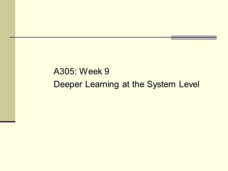 A305: Week 9 Deeper Learning at the System Level.