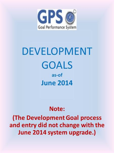 DEVELOPMENT GOALS as-of June 2014 Note: (The Development Goal process and entry did not change with the June 2014 system upgrade.)