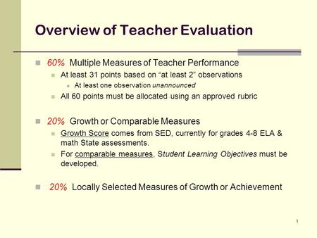 "1 Overview of Teacher Evaluation 60% Multiple Measures of Teacher Performance At least 31 points based on ""at least 2"" observations At least one observation."