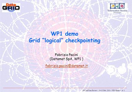 "EU 2nd Year Review – 04-05 Feb. 2003 – WP1 Demo – n° 1 WP1 demo Grid ""logical"" checkpointing Fabrizio Pacini (Datamat SpA, WP1 )"