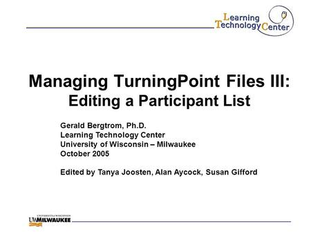 Managing TurningPoint Files III: Editing a Participant List Gerald Bergtrom, Ph.D. Learning Technology Center University of Wisconsin – Milwaukee October.
