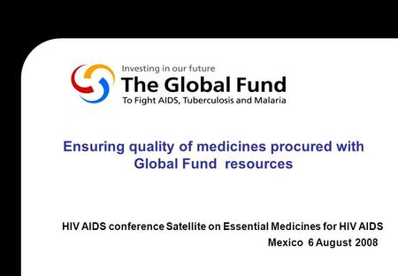 Ensuring quality of medicines procured with Global Fund resources HIV AIDS conference Satellite on Essential Medicines for HIV AIDS Mexico 6 August 2008.