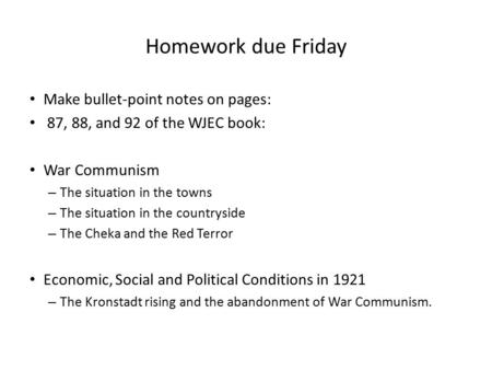 Homework due Friday Make bullet-point notes on pages: 87, 88, and 92 of the WJEC book: War Communism – The situation in the towns – The situation in the.