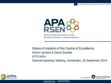 Co-funded by the European Union under FP7-ICT-2009-6 Co-ordinated by aparsen.eu #APARSEN Status of creation of the Centre of Excellence Simon Lambert &