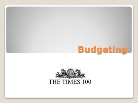Budgeting THE TIMES 100. What is a budget? A budget is a forward financial plan. Budgets can be drawn up for: Income Expenditure Profit Cash flow Output.