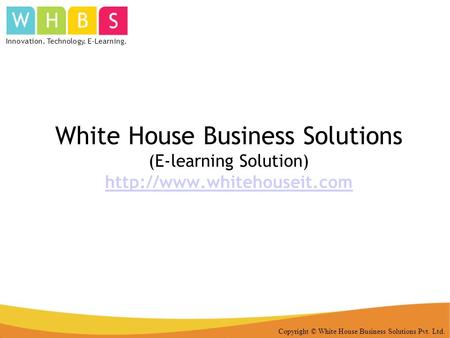 Copyright © White House Business Solutions Pvt. Ltd. White House Business Solutions (E-learning Solution)  Innovation. Technology.