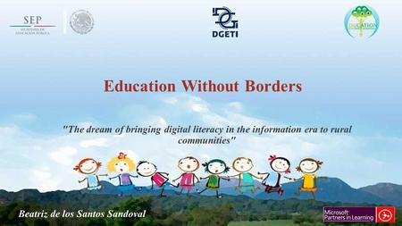 Education Without Borders The dream of bringing digital literacy in the information era to rural communities Beatriz de los Santos Sandoval.