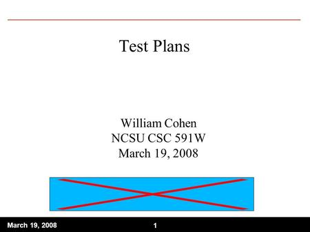 1 March 19, 2008 1 Test Plans William Cohen NCSU CSC 591W March 19, 2008.