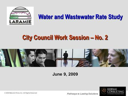 Pathways to Lasting Solutions June 9, 2009 City Council Work Session – No. 2 © 2008 Malcolm Pirnie, Inc. All Rights Reserved Water and Wastewater Rate.