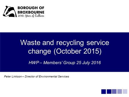 Waste and recycling service change (October 2015) HWP – Members' Group 25 July 2016 Peter Linkson – Director of Environmental Services.