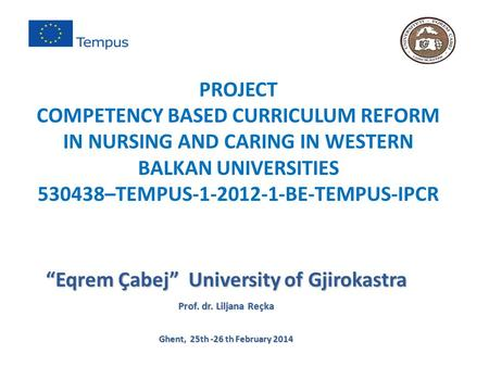 """Eqrem Çabej"" University of Gjirokastra Prof. dr. Liljana Reçka Ghent, 25th -26 th February 2014 PROJECT COMPETENCY BASED CURRICULUM REFORM IN NURSING."