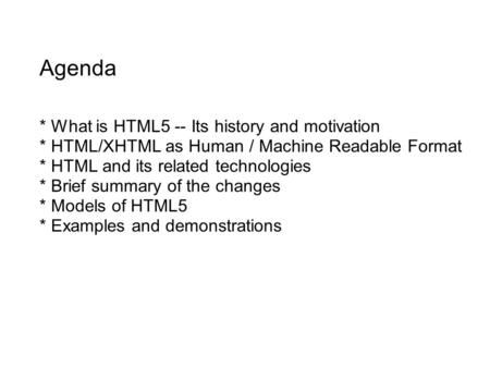 Agenda * What is HTML5 -- Its history and motivation * HTML/XHTML as Human / Machine Readable Format * HTML and its related technologies * Brief summary.
