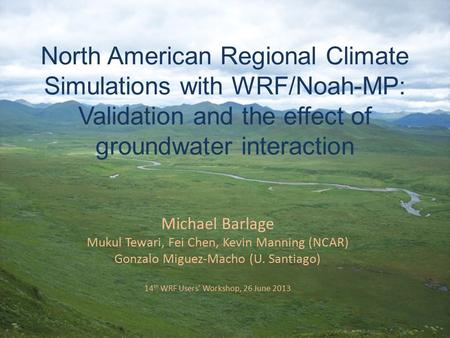 North American Regional Climate Simulations with WRF/Noah-MP: Validation and the effect of groundwater interaction Michael Barlage Mukul Tewari, Fei Chen,