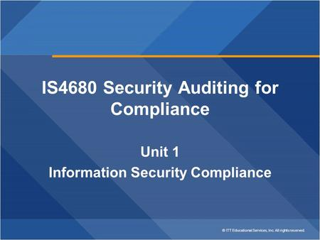 © ITT Educational Services, Inc. All rights reserved. IS4680 Security Auditing for Compliance Unit 1 Information Security Compliance.