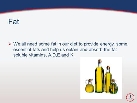 Fat  We all need some fat in our diet to provide energy, some essential fats and help us obtain and absorb the fat soluble vitamins, A,D,E and K.