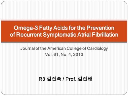 Journal of the American College of Cardiology Vol. 61, No. 4, 2013 Omega-3 Fatty Acids for the Prevention of Recurrent Symptomatic Atrial Fibrillation.