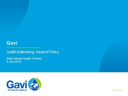 Gavi Judith Kallenberg, Head of Policy Duke Global Health Fellows 6 July 2016.