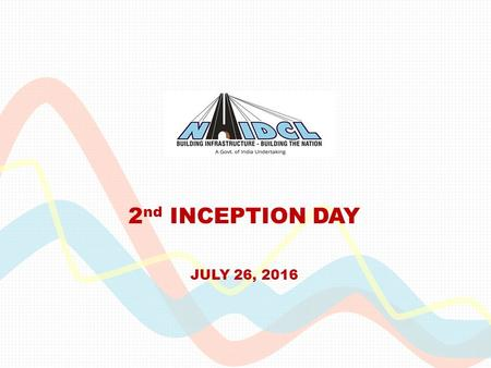 2 nd INCEPTION DAY JULY 26, 2016. NHIDCL  Fast pace construction of National Highways and other Infrastructure in NE Region and Strategic Areas  Consolidate.