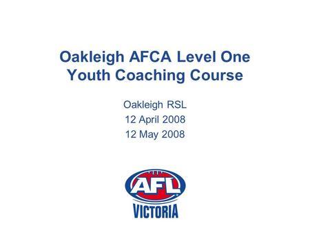 Oakleigh AFCA Level One Youth Coaching Course Oakleigh RSL 12 April 2008 12 May 2008.