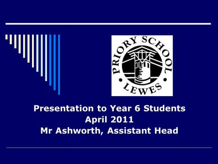 Presentation to Year 6 Students April 2011 Mr Ashworth, Assistant Head.