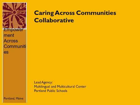 Caring Across Communities Collaborative Empower ment Across Communiti es Portland, Maine Lead Agency: Multilingual and Multicultural Center Portland Public.