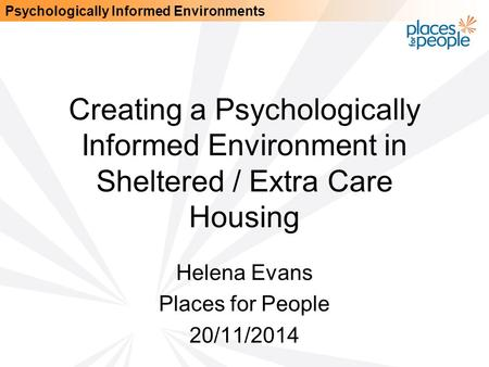 Psychologically Informed Environments Creating a Psychologically Informed Environment in Sheltered / Extra Care Housing Helena Evans Places for People.