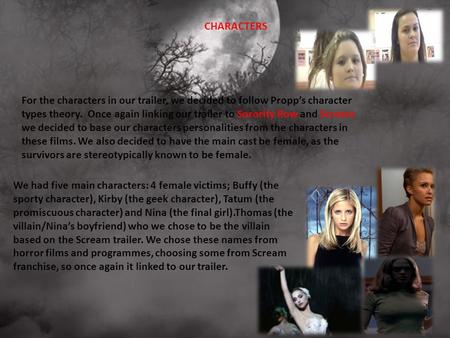 For the characters in our trailer, we decided to follow Propp's character types theory. Once again linking our trailer to Sorority Row and Scream we decided.