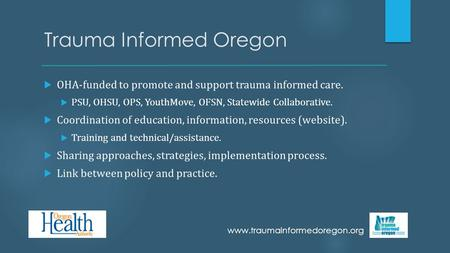 Trauma Informed Oregon  OHA-funded to promote and support trauma informed care.  PSU, OHSU, OPS, YouthMove, OFSN, Statewide Collaborative.  Coordination.