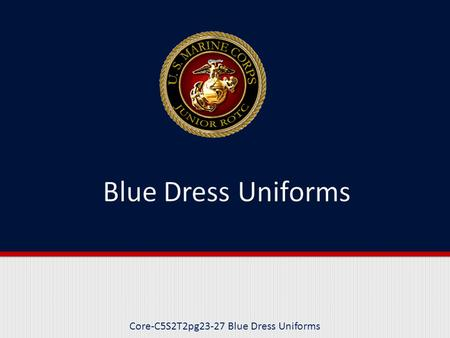 Core-C5S2T2pg23-27 Blue Dress Uniforms. Purpose This lesson describes the four types of Blue Dress uniforms and the occasions for wearing of these uniforms.