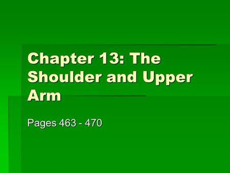 Chapter 13: The Shoulder and Upper Arm Pages 463 - 470.