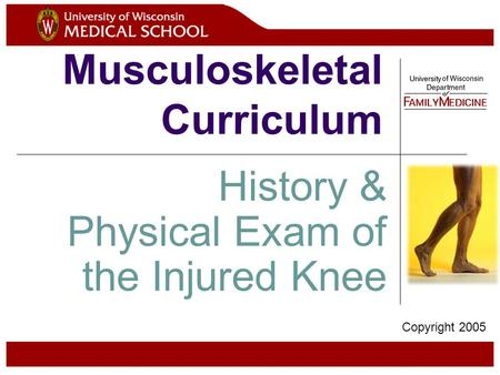Musculoskeletal Curriculum History & Physical Exam of the Injured Knee Copyright 2005.