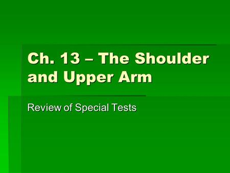 Ch. 13 – The Shoulder and Upper Arm Review of Special Tests.