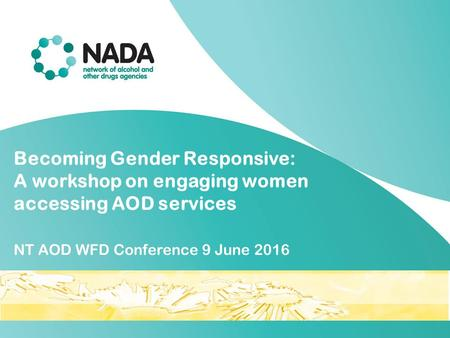 Becoming Gender Responsive: A workshop on engaging women accessing AOD services NT AOD WFD Conference 9 June 2016.