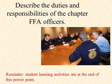 Describe the duties and responsibilities of the chapter FFA officers. Reminder: student learning activities are at the end of this power point.