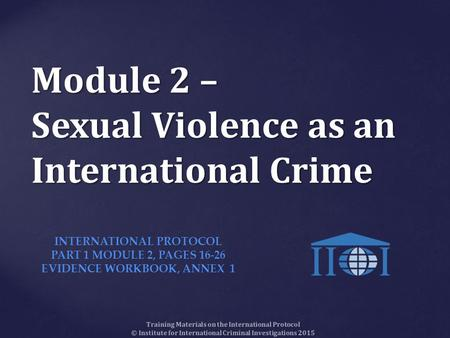 Module 2 – Sexual Violence as an International Crime Training Materials on the International Protocol © Institute for International Criminal Investigations.