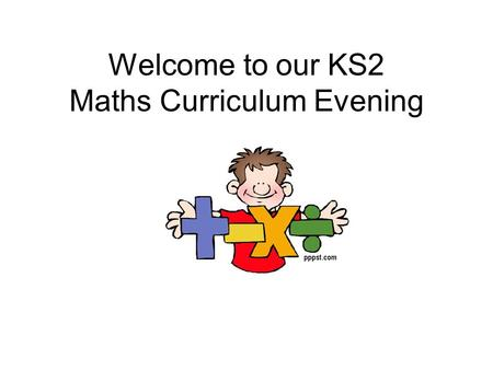 Welcome to our KS2 Maths Curriculum Evening. Objectives To explain the calculation methods we teach in school To help you support your child at home To.