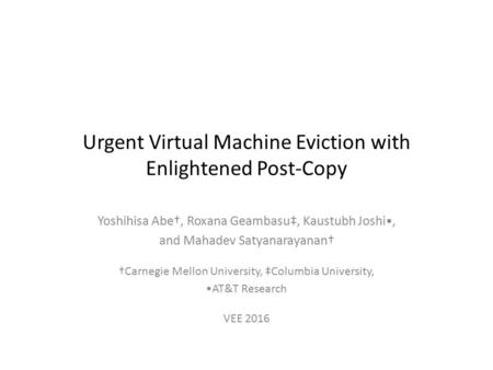 Urgent Virtual Machine Eviction with Enlightened Post-Copy Yoshihisa Abe†, Roxana Geambasu‡, Kaustubh Joshi, and Mahadev Satyanarayanan† †Carnegie Mellon.