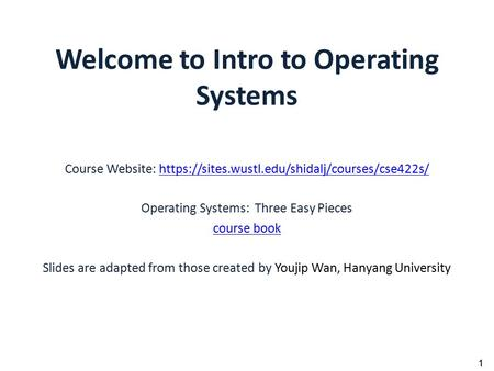 Welcome to Intro to Operating Systems Course Website: https://sites.wustl.edu/shidalj/courses/cse422s/https://sites.wustl.edu/shidalj/courses/cse422s/