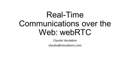 Real-Time Communications over the Web: webRTC Claudio Vacalebre