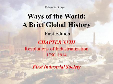 Ways of the World: A Brief Global History First Edition CHAPTER XVIII Revolutions of Industrialization 1750–1914 First Industrial Society Robert W. Strayer.