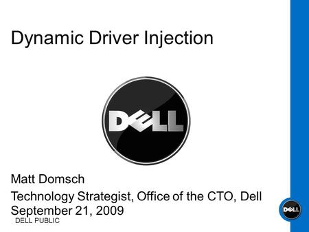 DELL PUBLIC Matt Domsch Technology Strategist, Office of the CTO, Dell September 21, 2009 Dynamic Driver Injection.