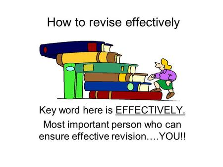 How to revise effectively Key word here is EFFECTIVELY. Most important person who can ensure effective revision….YOU!!
