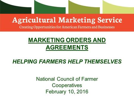 MARKETING ORDERS AND AGREEMENTS HELPING FARMERS HELP THEMSELVES National Council of Farmer Cooperatives February 10, 2016.