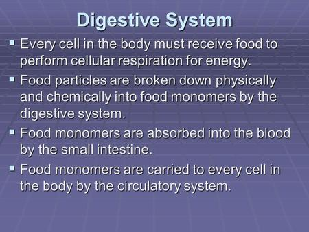 Digestive System  Every cell in the body must receive food to perform cellular respiration for energy.  Food particles are broken down physically and.