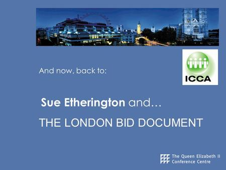 And now, back to: Sue Etherington and… THE LONDON BID DOCUMENT.