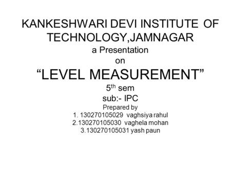 "KANKESHWARI DEVI INSTITUTE OF TECHNOLOGY,JAMNAGAR a Presentation on ""LEVEL MEASUREMENT"" 5 th sem sub:- IPC Prepared by 1. 130270105029 vaghsiya rahul 2.130270105030."